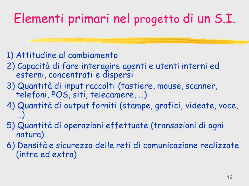 12 Elementi primari nel progetto di un S.I. 1) Attitudine al cambiamento 2) Capacità di fare interagire agenti e utenti interni ed esterni, concentrat