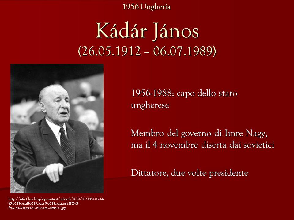 Kádár János (26.05.1912 – 06.07.1989) 1956-1988: capo dello stato ungherese Membro del governo di Imre Nagy, ma il 4 novembre diserta dai sovietici Dittatore, due volte presidente http://eifert.hu/blog/wp-content/uploads/2010/05/1981-03-14- K%C3%A1d%C3%A1r-J%C3%A1nos-MSZMP- f%C5%91titk%C3%A1ra-216x300.jpg 1956 Ungheria