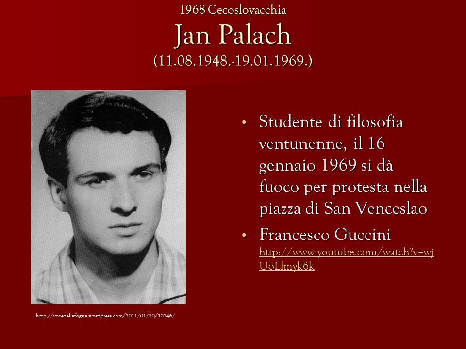 Jan Palach (11.08.1948.-19.01.1969.) Studente di filosofia ventunenne, il 16 gennaio 1969 si dà fuoco per protesta nella piazza di San Venceslao Studente di filosofia ventunenne, il 16 gennaio 1969 si dà fuoco per protesta nella piazza di San Venceslao Francesco Guccini http://www.youtube.com/watch v=wj UoLlmyk6k Francesco Guccini http://www.youtube.com/watch v=wj UoLlmyk6k http://www.youtube.com/watch v=wj UoLlmyk6k http://www.youtube.com/watch v=wj UoLlmyk6k http://vocedellafogna.wordpress.com/2011/01/20/10246/ 1968 Cecoslovacchia