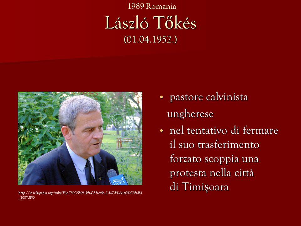 László T ő kés (01.04.1952.) pastore calvinista pastore calvinista ungherese ungherese nel tentativo di fermare il suo trasferimento forzato scoppia una protesta nella città di Timi ş oara nel tentativo di fermare il suo trasferimento forzato scoppia una protesta nella città di Timi ş oara http://it.wikipedia.org/wiki/File:T%C5%91k%C3%A9s_L%C3%A1szl%C3%B3 _2007.JPG 1989 Romania
