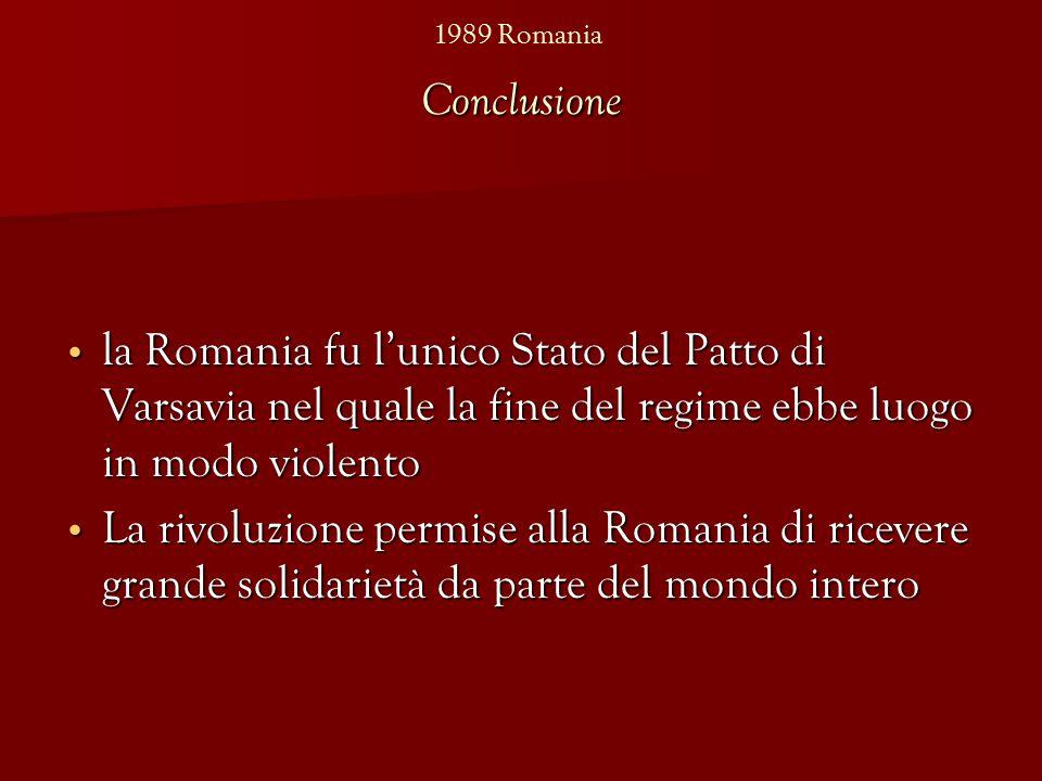 Conclusione la Romania fu l'unico Stato del Patto di Varsavia nel quale la fine del regime ebbe luogo in modo violento la Romania fu l'unico Stato del Patto di Varsavia nel quale la fine del regime ebbe luogo in modo violento La rivoluzione permise alla Romania di ricevere grande solidarietà da parte del mondo intero La rivoluzione permise alla Romania di ricevere grande solidarietà da parte del mondo intero 1989 Romania