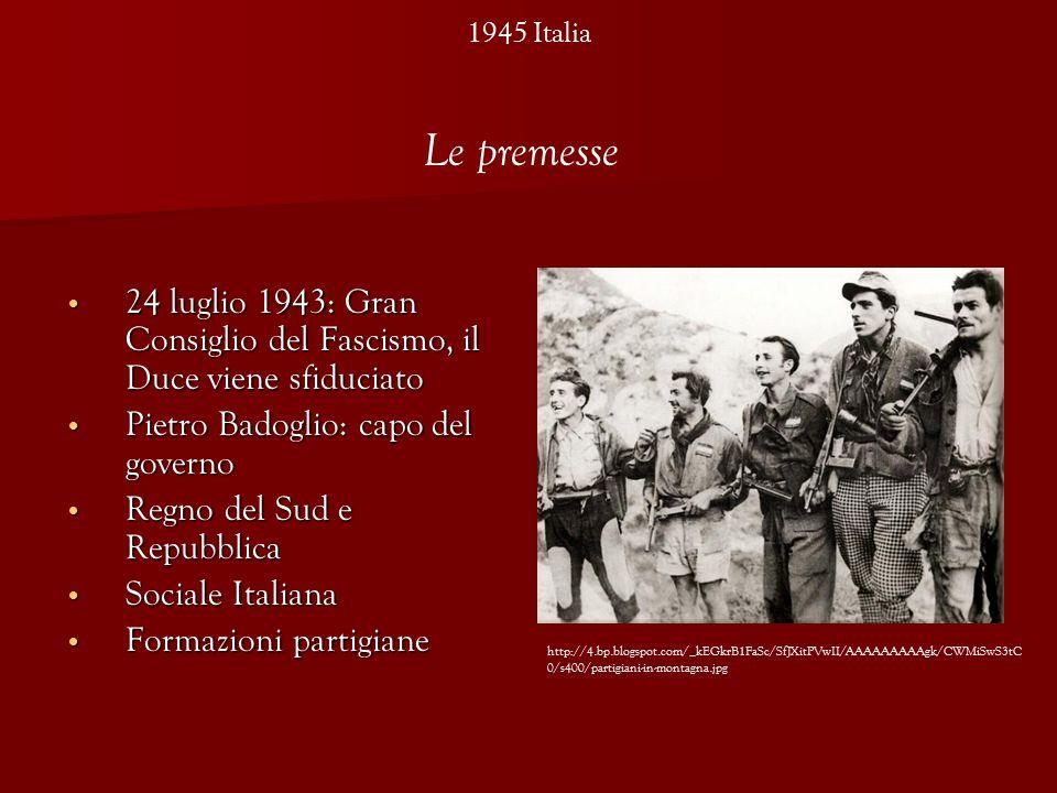 1945 Italia 24 luglio 1943: Gran Consiglio del Fascismo, il Duce viene sfiduciato 24 luglio 1943: Gran Consiglio del Fascismo, il Duce viene sfiduciato Pietro Badoglio: capo del governo Pietro Badoglio: capo del governo Regno del Sud e Repubblica Regno del Sud e Repubblica Sociale Italiana Sociale Italiana Formazioni partigiane Formazioni partigiane http://4.bp.blogspot.com/_kEGkrB1FaSc/SfJXitPVwII/AAAAAAAAAgk/CWMiSwS3tC 0/s400/partigiani-in-montagna.jpg Le premesse