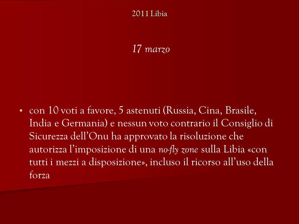con 10 voti a favore, 5 astenuti (Russia, Cina, Brasile, India e Germania) e nessun voto contrario il Consiglio di Sicurezza dell'Onu ha approvato la risoluzione che autorizza l'imposizione di una no-fly zone sulla Libia «con tutti i mezzi a disposizione», incluso il ricorso all'uso della forza 17 marzo