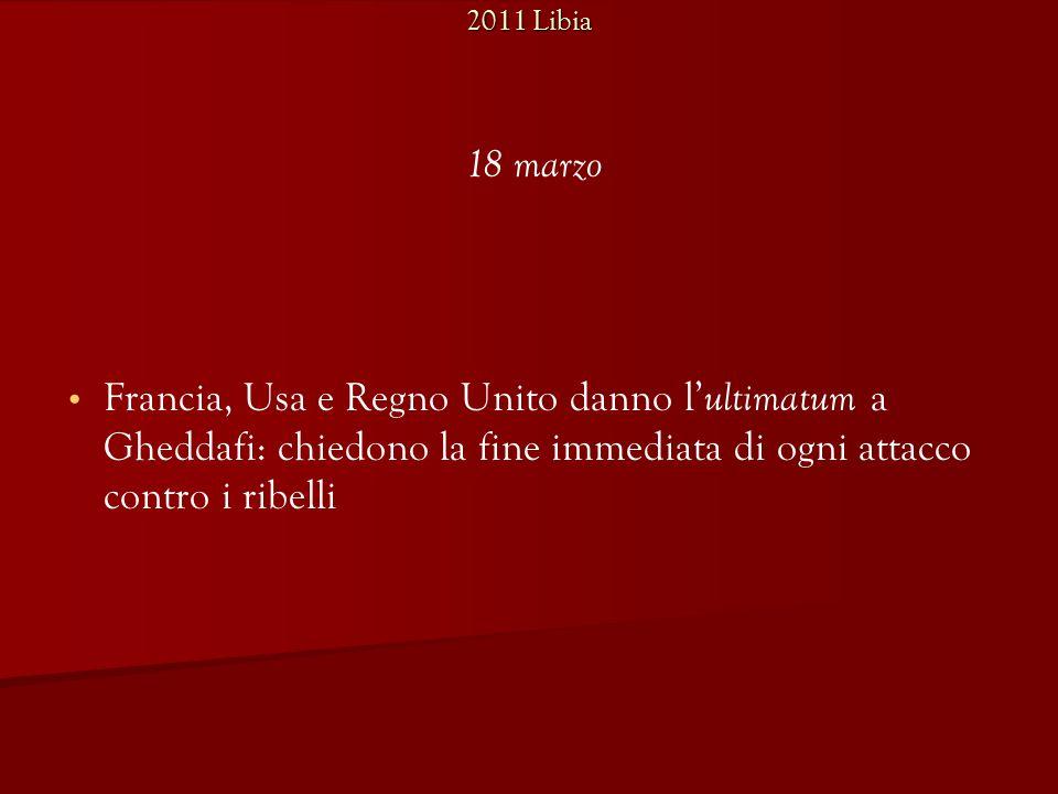 2011 Libia Francia, Usa e Regno Unito danno l' ultimatum a Gheddafi: chiedono la fine immediata di ogni attacco contro i ribelli 18 marzo