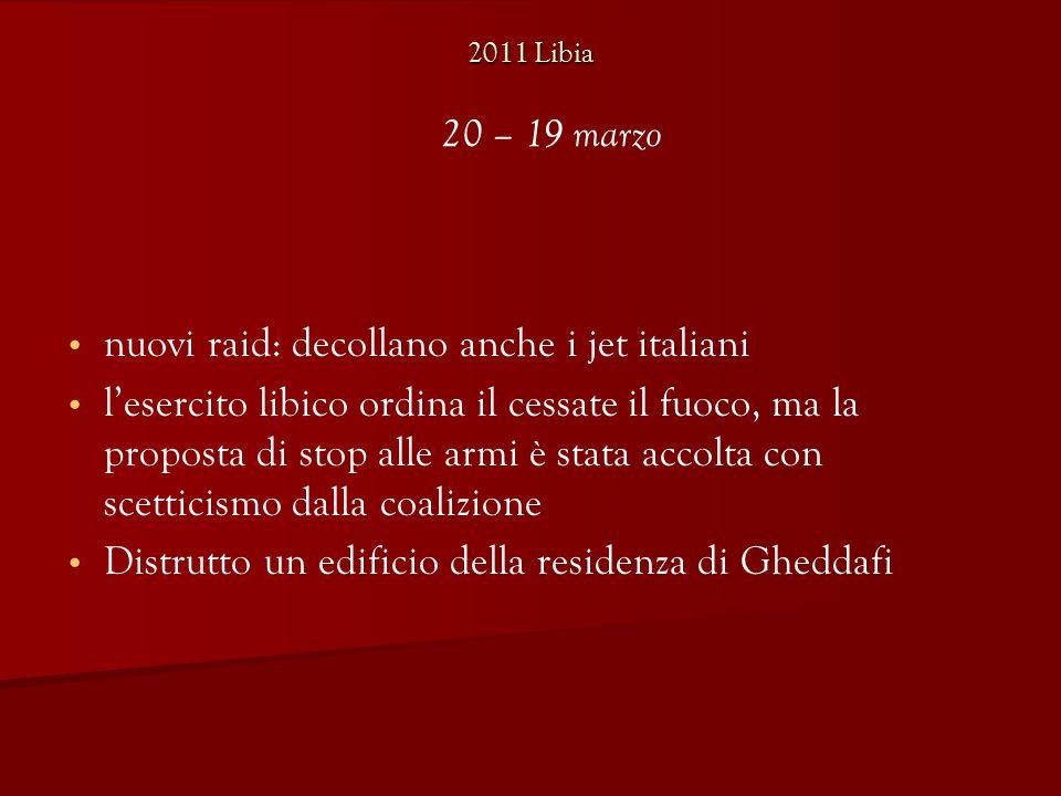 2011 Libia nuovi raid: decollano anche i jet italiani l'esercito libico ordina il cessate il fuoco, ma la proposta di stop alle armi è stata accolta con scetticismo dalla coalizione Distrutto un edificio della residenza di Gheddafi 20 – 19 marzo