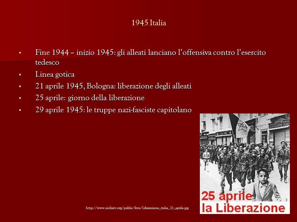 1945 Italia Fine 1944 – inizio 1945: gli alleati lanciano l'offensiva contro l'esercito tedesco Fine 1944 – inizio 1945: gli alleati lanciano l'offensiva contro l'esercito tedesco Linea gotica Linea gotica 21 aprile 1945, Bologna: liberazione degli alleati 21 aprile 1945, Bologna: liberazione degli alleati 25 aprile: giorno della liberazione 25 aprile: giorno della liberazione 29 aprile 1945: le truppe nazi-fasciste capitolano 29 aprile 1945: le truppe nazi-fasciste capitolano http://www.siciliatv.org/public/foto/Liberazione_italia_25_aprile.jpg