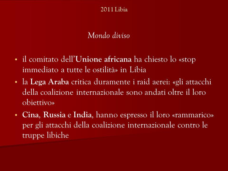 2011 Libia il comitato dell' Unione africana ha chiesto lo «stop immediato a tutte le ostilità» in Libia la Lega Araba critica duramente i raid aerei: «gli attacchi della coalizione internazionale sono andati oltre il loro obiettivo» Cina, Russia e India, hanno espresso il loro «rammarico» per gli attacchi della coalizione internazionale contro le truppe libiche Mondo diviso