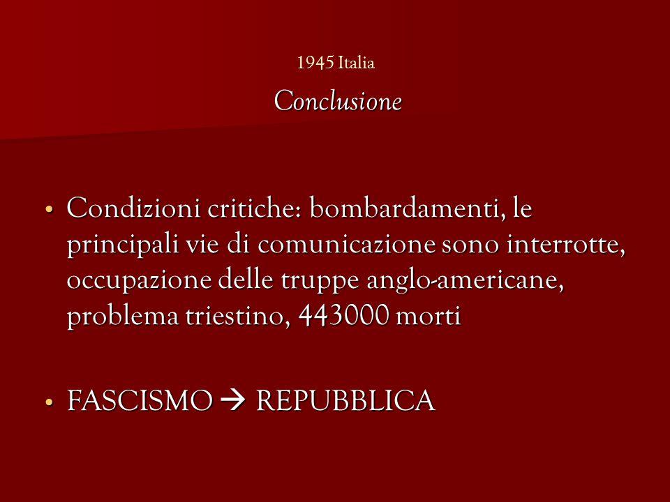 1945 Italia Condizioni critiche: bombardamenti, le principali vie di comunicazione sono interrotte, occupazione delle truppe anglo-americane, problema triestino, 443000 morti Condizioni critiche: bombardamenti, le principali vie di comunicazione sono interrotte, occupazione delle truppe anglo-americane, problema triestino, 443000 morti FASCISMO  REPUBBLICA FASCISMO  REPUBBLICA Conclusione