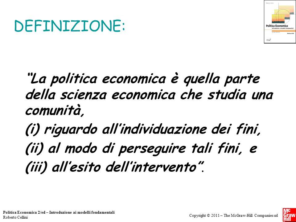 """Copyright © 2011 – The McGraw-Hill Companies srl Politica Economica 2/ed – Introduzione ai modelli fondamentali Roberto Cellini DEFINIZIONE: """"La polit"""