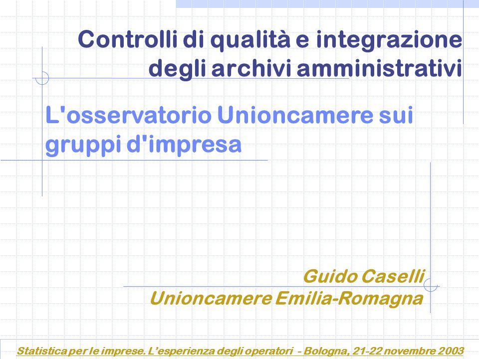 Controlli di qualità e integrazione degli archivi amministrativi L osservatorio Unioncamere sui gruppi d impresa Guido Caselli Unioncamere Emilia-Romagna Statistica per le imprese.