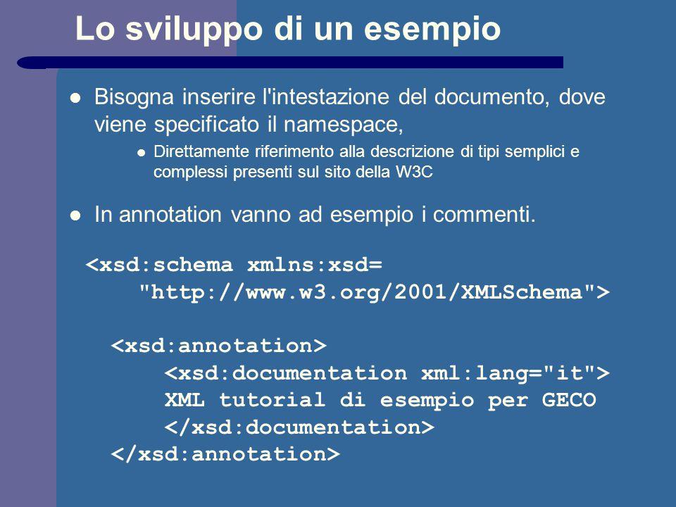 Lo sviluppo di un esempio Bisogna inserire l intestazione del documento, dove viene specificato il namespace, Direttamente riferimento alla descrizione di tipi semplici e complessi presenti sul sito della W3C In annotation vanno ad esempio i commenti.
