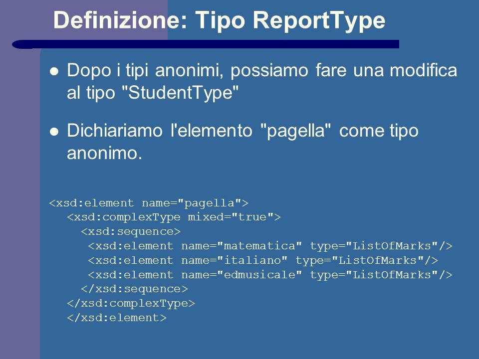Definizione: Tipo ReportType Dopo i tipi anonimi, possiamo fare una modifica al tipo StudentType Dichiariamo l elemento pagella come tipo anonimo.