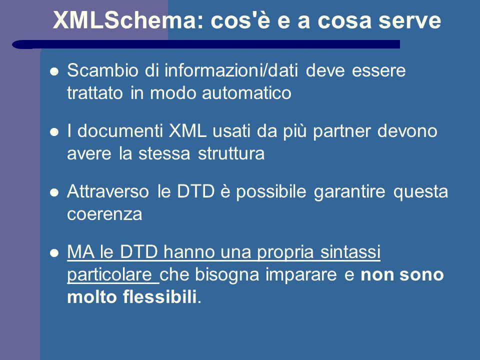 XMLSchema: cos è e a cosa serve Scambio di informazioni/dati deve essere trattato in modo automatico I documenti XML usati da più partner devono avere la stessa struttura Attraverso le DTD è possibile garantire questa coerenza MA le DTD hanno una propria sintassi particolare che bisogna imparare e non sono molto flessibili.