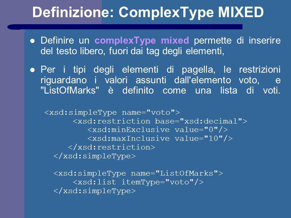 Definizione: ComplexType MIXED Definire un complexType mixed permette di inserire del testo libero, fuori dai tag degli elementi, Per i tipi degli elementi di pagella, le restrizioni riguardano i valori assunti dall elemento voto, e ListOfMarks è definito come una lista di voti.