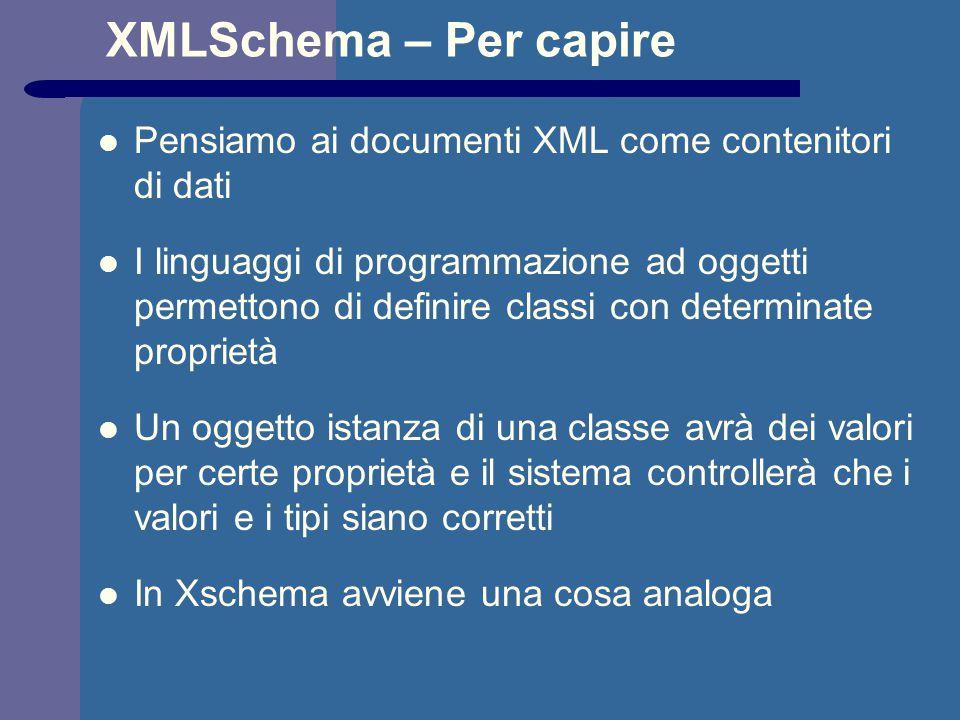 XMLSchema – Per capire Pensiamo ai documenti XML come contenitori di dati I linguaggi di programmazione ad oggetti permettono di definire classi con determinate proprietà Un oggetto istanza di una classe avrà dei valori per certe proprietà e il sistema controllerà che i valori e i tipi siano corretti In Xschema avviene una cosa analoga