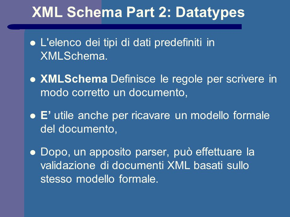 XML Schema Part 2: Datatypes L'elenco dei tipi di dati predefiniti in XMLSchema. XMLSchema Definisce le regole per scrivere in modo corretto un docume