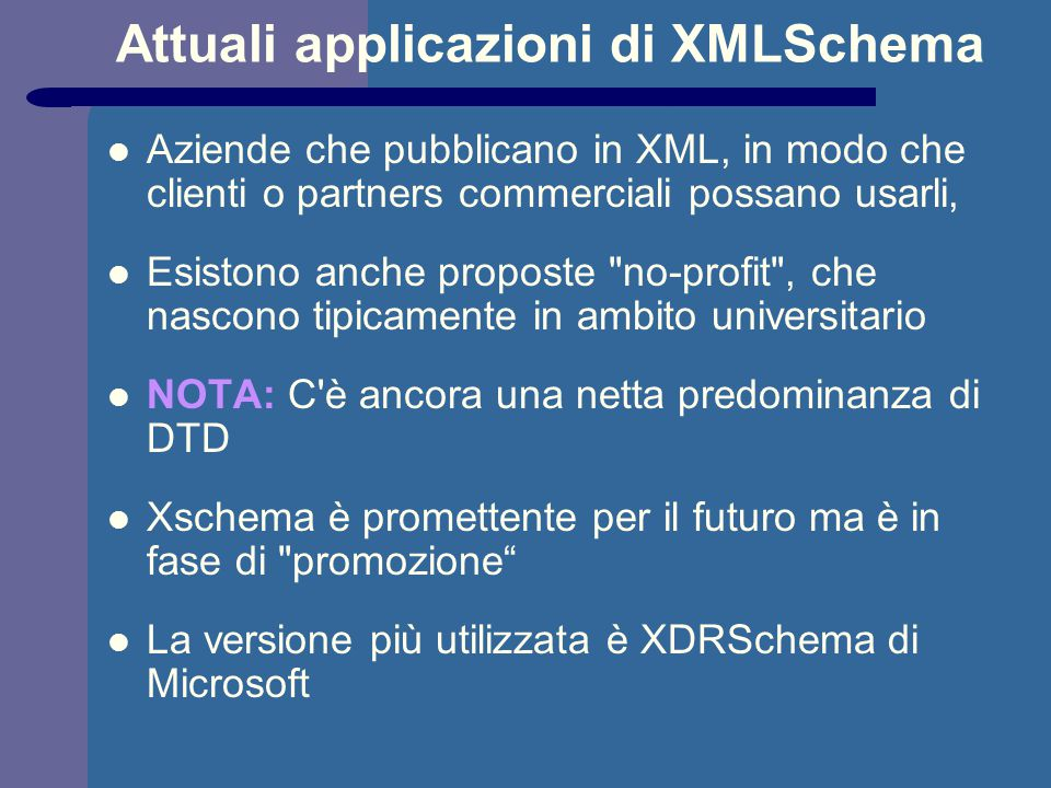 Attuali applicazioni di XMLSchema Aziende che pubblicano in XML, in modo che clienti o partners commerciali possano usarli, Esistono anche proposte no-profit , che nascono tipicamente in ambito universitario NOTA: C è ancora una netta predominanza di DTD Xschema è promettente per il futuro ma è in fase di promozione La versione più utilizzata è XDRSchema di Microsoft