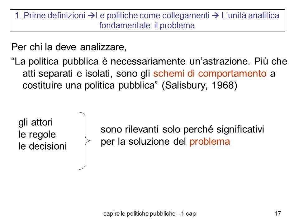 capire le politiche pubbliche – 1 cap17 1. Prime definizioni  Le politiche come collegamenti  L'unità analitica fondamentale: il problema Per chi la