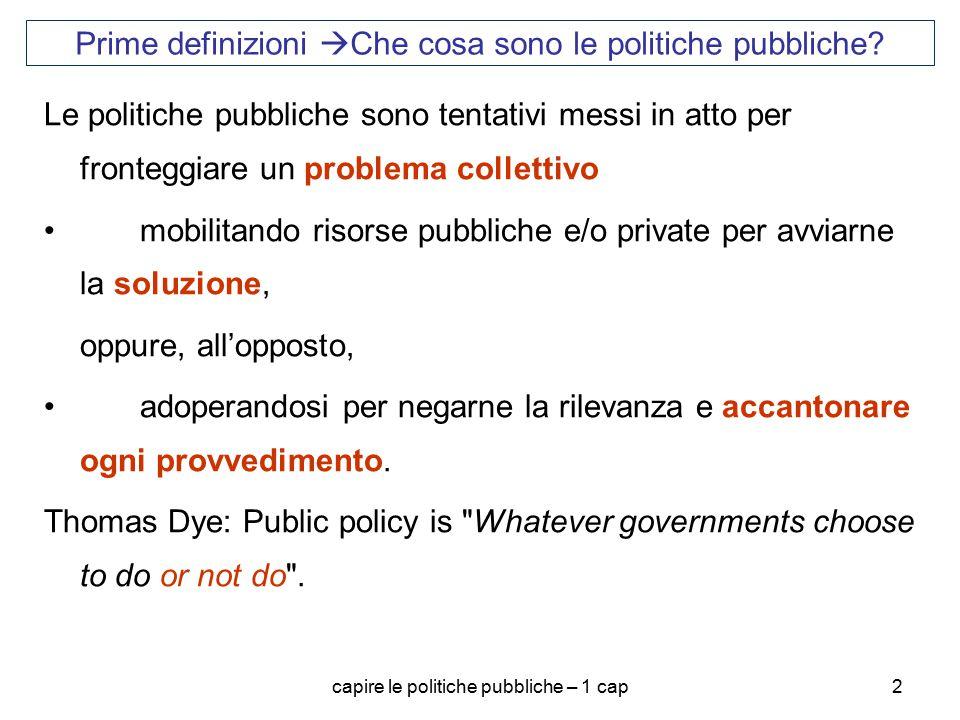 capire le politiche pubbliche – 1 cap2 Le politiche pubbliche sono tentativi messi in atto per fronteggiare un problema collettivo mobilitando risorse pubbliche e/o private per avviarne la soluzione, oppure, all'opposto, adoperandosi per negarne la rilevanza e accantonare ogni provvedimento.