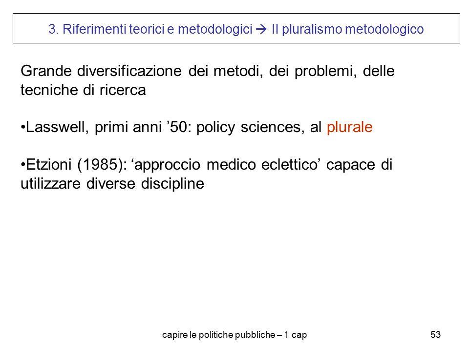 capire le politiche pubbliche – 1 cap53 3. Riferimenti teorici e metodologici  Il pluralismo metodologico Grande diversificazione dei metodi, dei pro