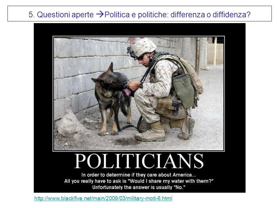 http://www.blackfive.net/main/2009/03/military-moti-6.html 5. Questioni aperte  Politica e politiche: differenza o diffidenza?