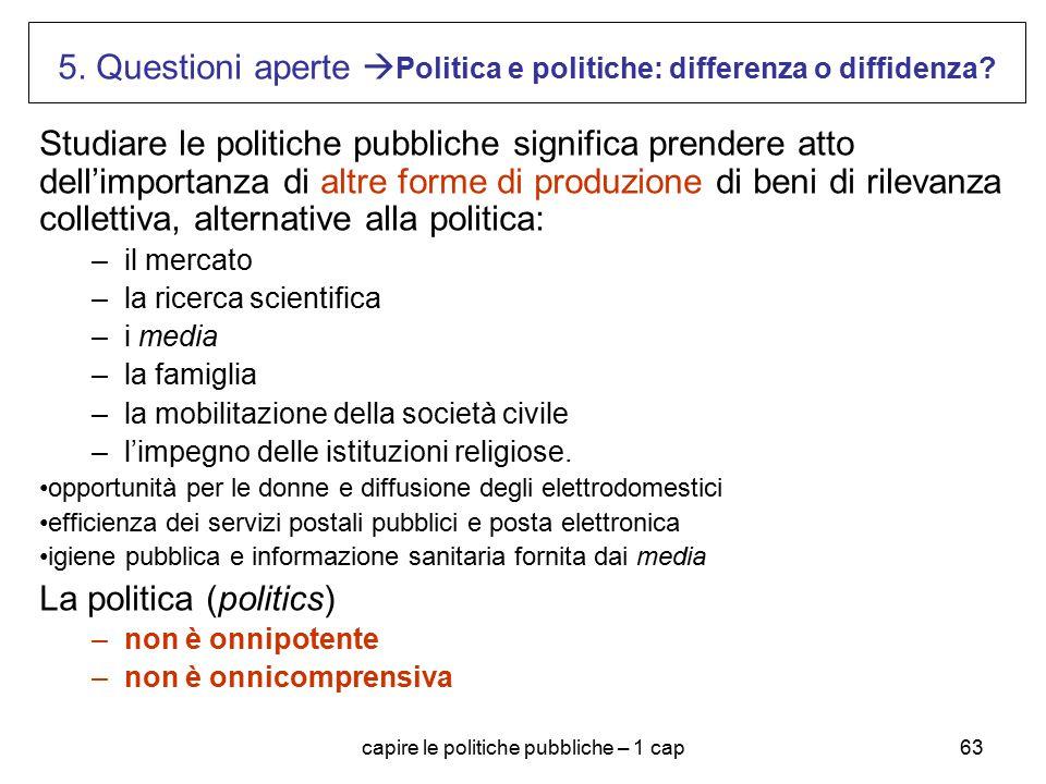 capire le politiche pubbliche – 1 cap63 5. Questioni aperte  Politica e politiche: differenza o diffidenza? Studiare le politiche pubbliche significa
