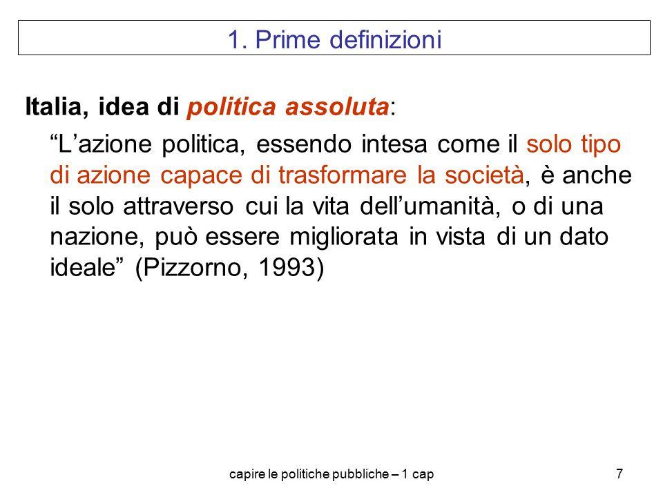 """capire le politiche pubbliche – 1 cap7 1. Prime definizioni Italia, idea di politica assoluta: """"L'azione politica, essendo intesa come il solo tipo di"""