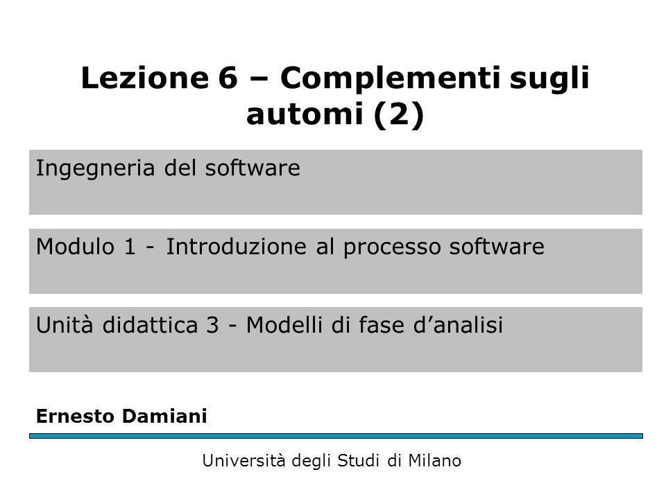 Ingegneria del software Modulo 1 -Introduzione al processo software Unità didattica 3 - Modelli di fase d'analisi Ernesto Damiani Università degli Studi di Milano Lezione 6 – Complementi sugli automi (2)