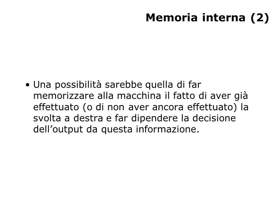Memoria interna (2) Una possibilità sarebbe quella di far memorizzare alla macchina il fatto di aver già effettuato (o di non aver ancora effettuato) la svolta a destra e far dipendere la decisione dell'output da questa informazione.