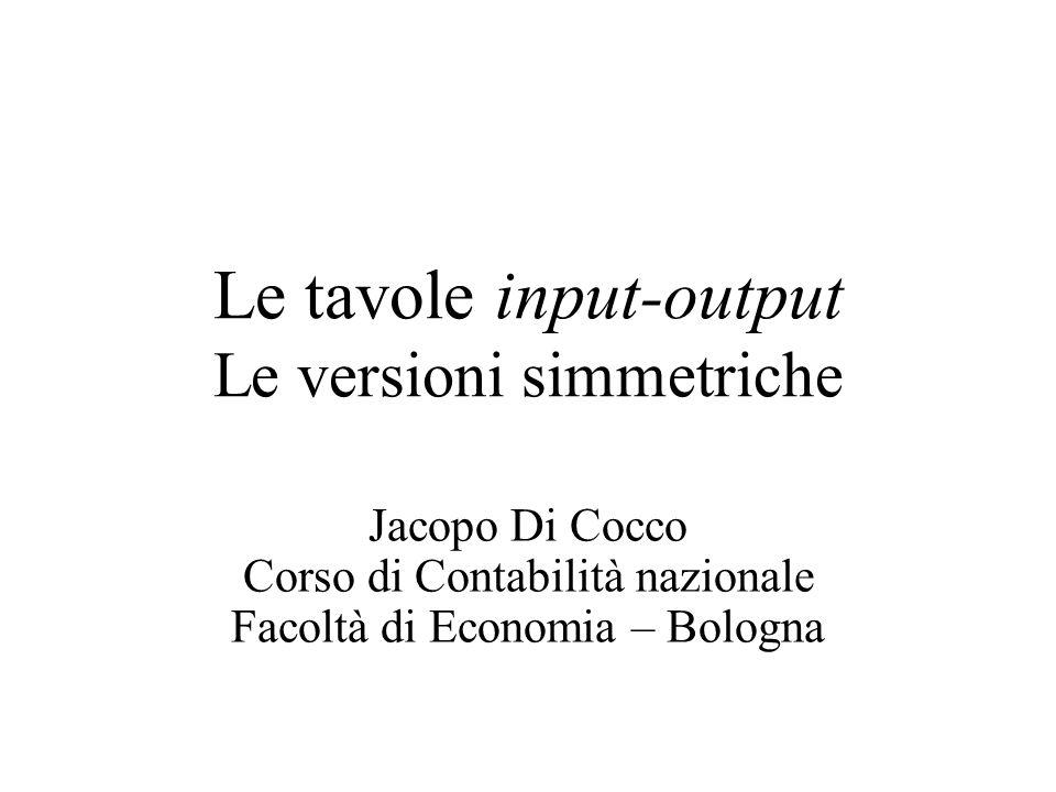 Jacopo Di CoccoTavole Input-Output32 Le ipotesi tecnologiche Date le matrici rilevate e quelle di coefficienti B, C, D, per calcolare le matrici simmetriche A dei coefficienti tecnici del fabbisogno di consumi intermedi, si adotta una delle seguenti ipotesi tecnologiche che riflettono sia le conoscenze tecniche acquisite sia l'organizzazione produttiva: –Tecnologia di prodotto: ogni prodotto, indipendentemente dall'industria in cui si origina, è fabbricato utilizzando la stessa tecnologia (stessi costi intermedi unitari) –Tecnologia d'industria: ogni prodotto (sia esso principale, secondario, sottoprodotto) della medesima industria è fabbricato con la stessa tecnologia (stessi costi intermedi in ciascuna branca indipendentemente dai prodotti realizzati) –Tecnologia mista: una combinazione empirica delle prime due