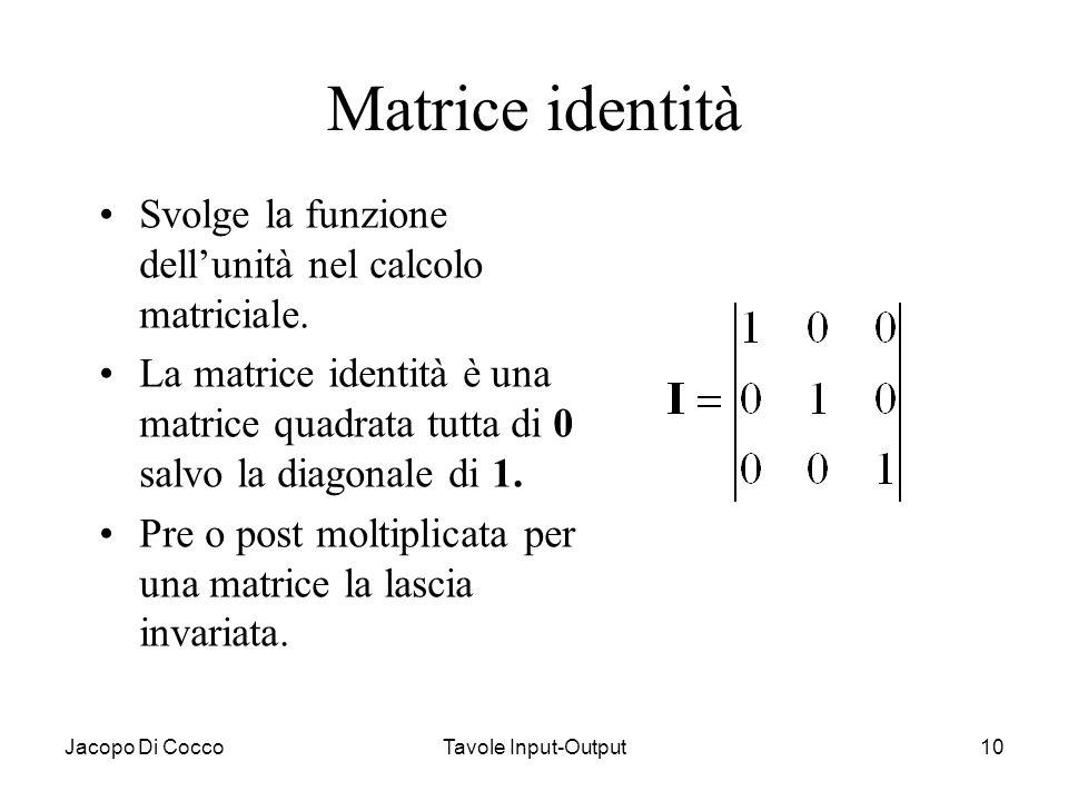 Jacopo Di CoccoTavole Input-Output10 Matrice identità Svolge la funzione dell'unità nel calcolo matriciale. La matrice identità è una matrice quadrata