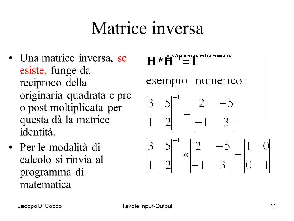 Jacopo Di CoccoTavole Input-Output11 Matrice inversa Una matrice inversa, se esiste, funge da reciproco della originaria quadrata e pre o post moltipl