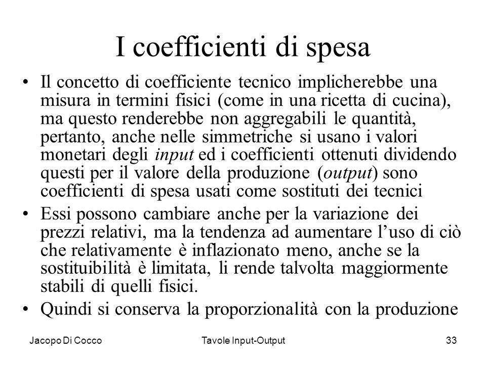 Jacopo Di CoccoTavole Input-Output33 I coefficienti di spesa Il concetto di coefficiente tecnico implicherebbe una misura in termini fisici (come in u