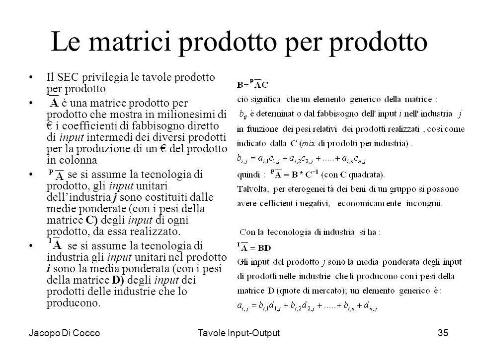 Jacopo Di CoccoTavole Input-Output35 Le matrici prodotto per prodotto Il SEC privilegia le tavole prodotto per prodotto è una matrice prodotto per pro