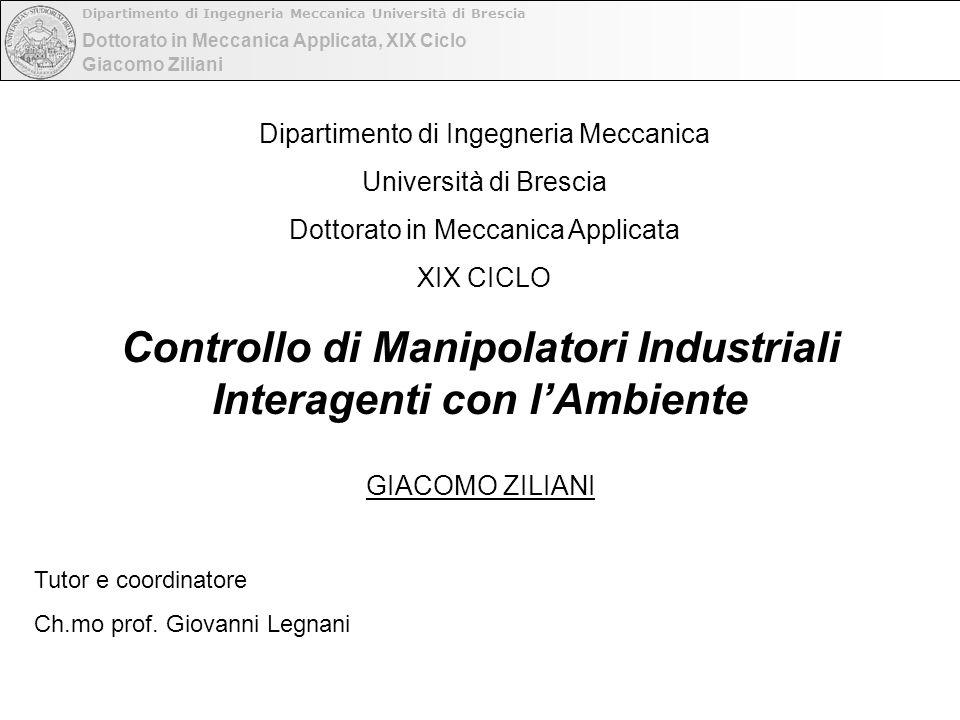 Dottorato in Meccanica Applicata, XIX Ciclo Dipartimento di Ingegneria Meccanica Università di Brescia Giacomo Ziliani Controllo di Manipolatori Indus