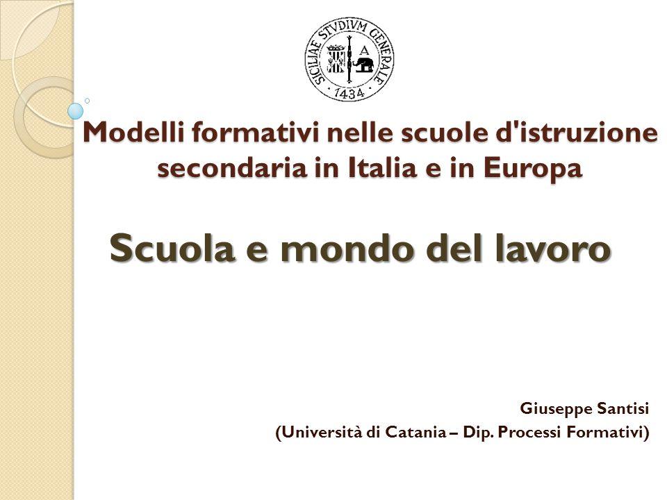 Modelli formativi nelle scuole d istruzione secondaria in Italia e in Europa Scuola e mondo del lavoro Giuseppe Santisi (Università di Catania – Dip.