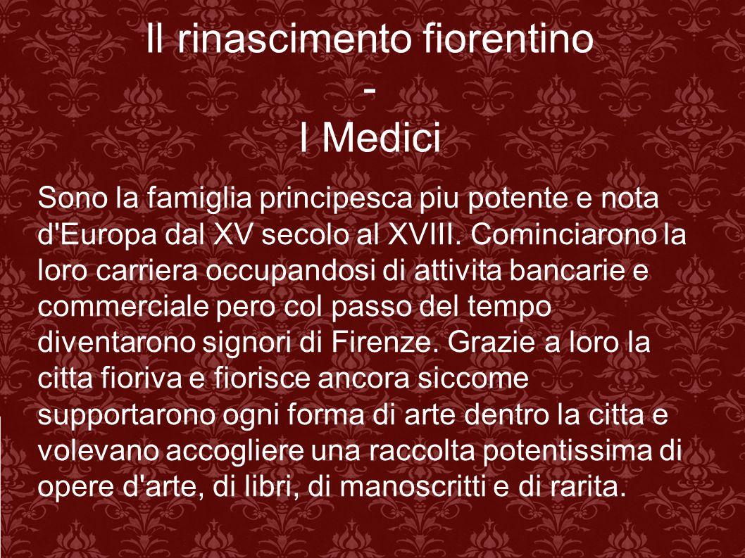 Il rinascimento fiorentino - I Medici Sono la famiglia principesca piu potente e nota d'Europa dal XV secolo al XVIII. Cominciarono la loro carriera o