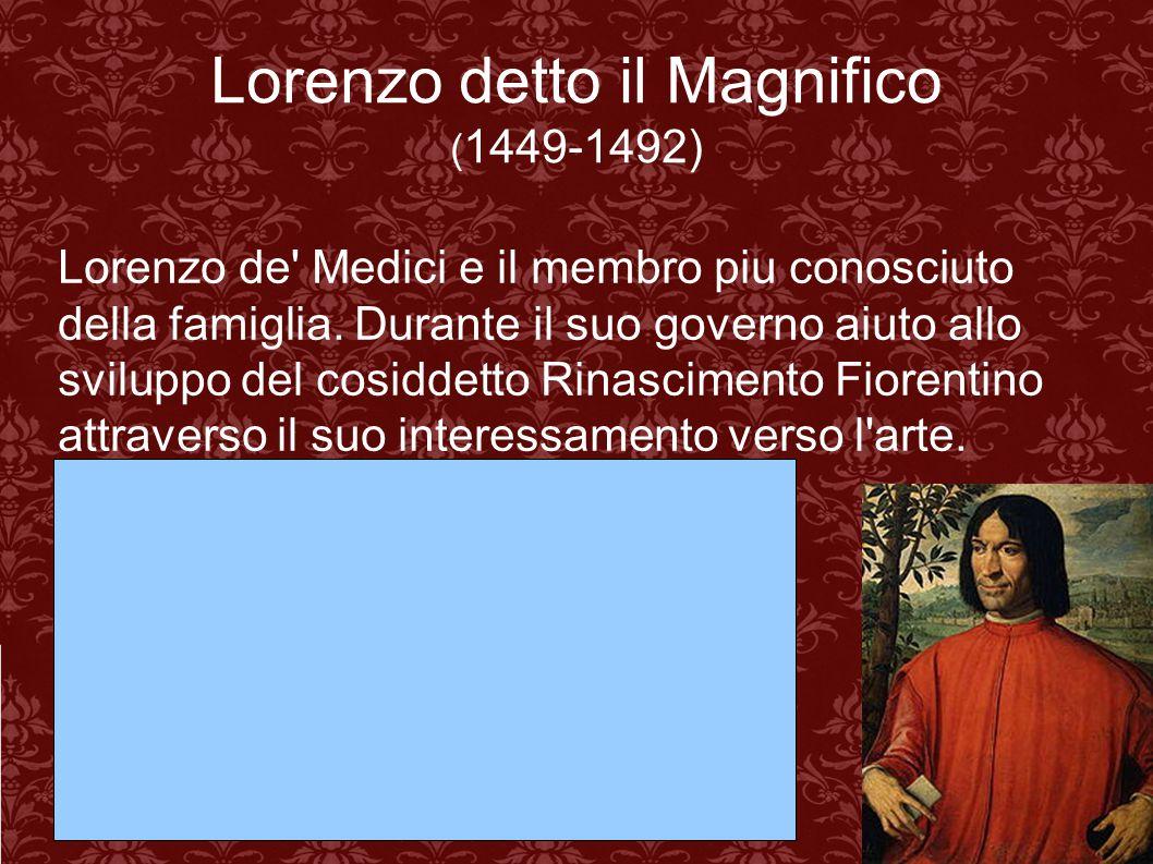 Lorenzo detto il Magnifico ( 1449-1492) Lorenzo de' Medici e il membro piu conosciuto della famiglia. Durante il suo governo aiuto allo sviluppo del c