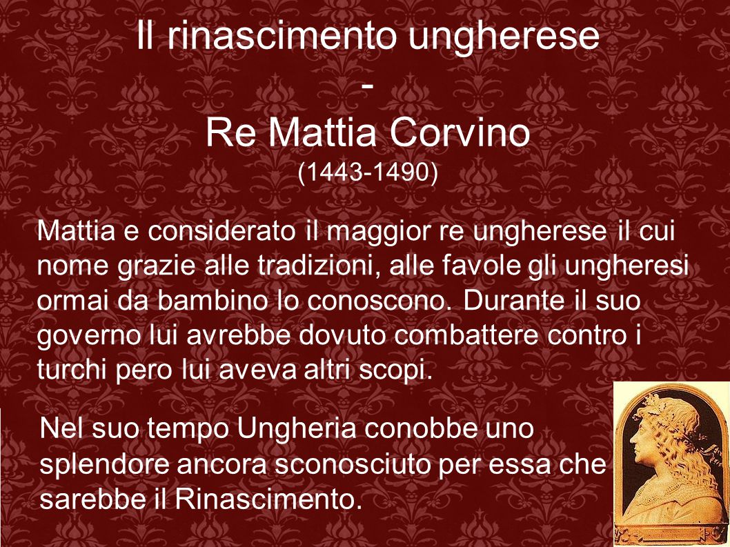 Il rinascimento ungherese - Re Mattia Corvino (1443-1490) Mattia e considerato il maggior re ungherese il cui nome grazie alle tradizioni, alle favole