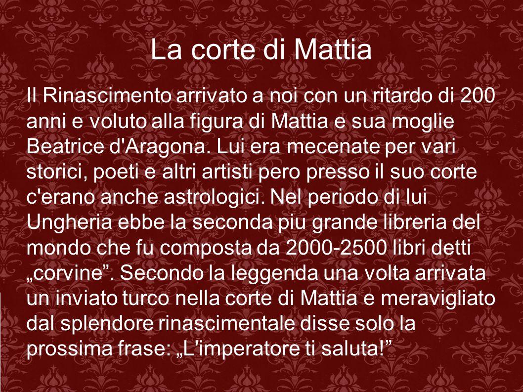 La corte di Mattia Il Rinascimento arrivato a noi con un ritardo di 200 anni e voluto alla figura di Mattia e sua moglie Beatrice d'Aragona. Lui era m
