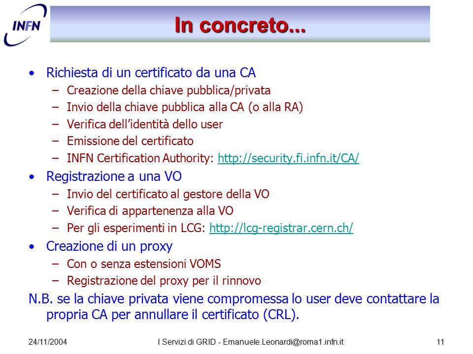 24/11/2004I Servizi di GRID - Emanuele.Leonardi@roma1.infn.it11 In concreto... Richiesta di un certificato da una CA –Creazione della chiave pubblica/