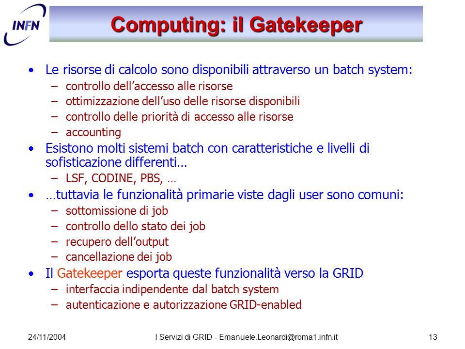 24/11/2004I Servizi di GRID - Emanuele.Leonardi@roma1.infn.it13 Computing: il Gatekeeper Le risorse di calcolo sono disponibili attraverso un batch sy