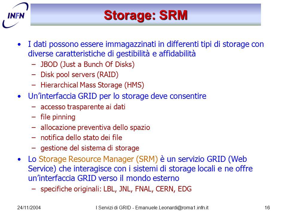 24/11/2004I Servizi di GRID - Emanuele.Leonardi@roma1.infn.it16 Storage: SRM I dati possono essere immagazzinati in differenti tipi di storage con div