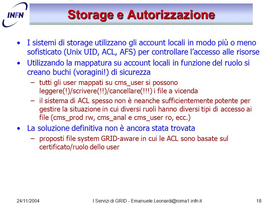 24/11/2004I Servizi di GRID - Emanuele.Leonardi@roma1.infn.it18 Storage e Autorizzazione I sistemi di storage utilizzano gli account locali in modo pi