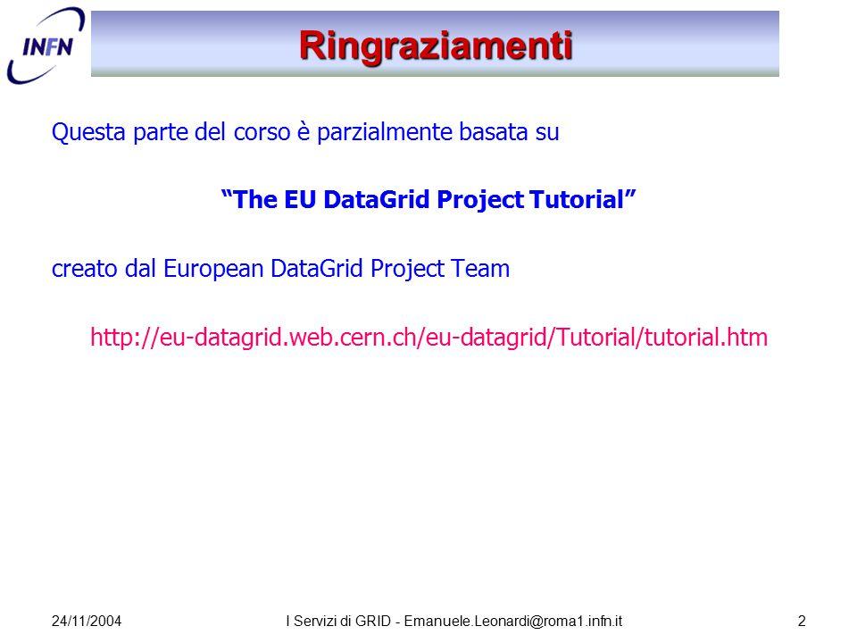 """24/11/2004I Servizi di GRID - Emanuele.Leonardi@roma1.infn.it2 Ringraziamenti Questa parte del corso è parzialmente basata su """"The EU DataGrid Project"""