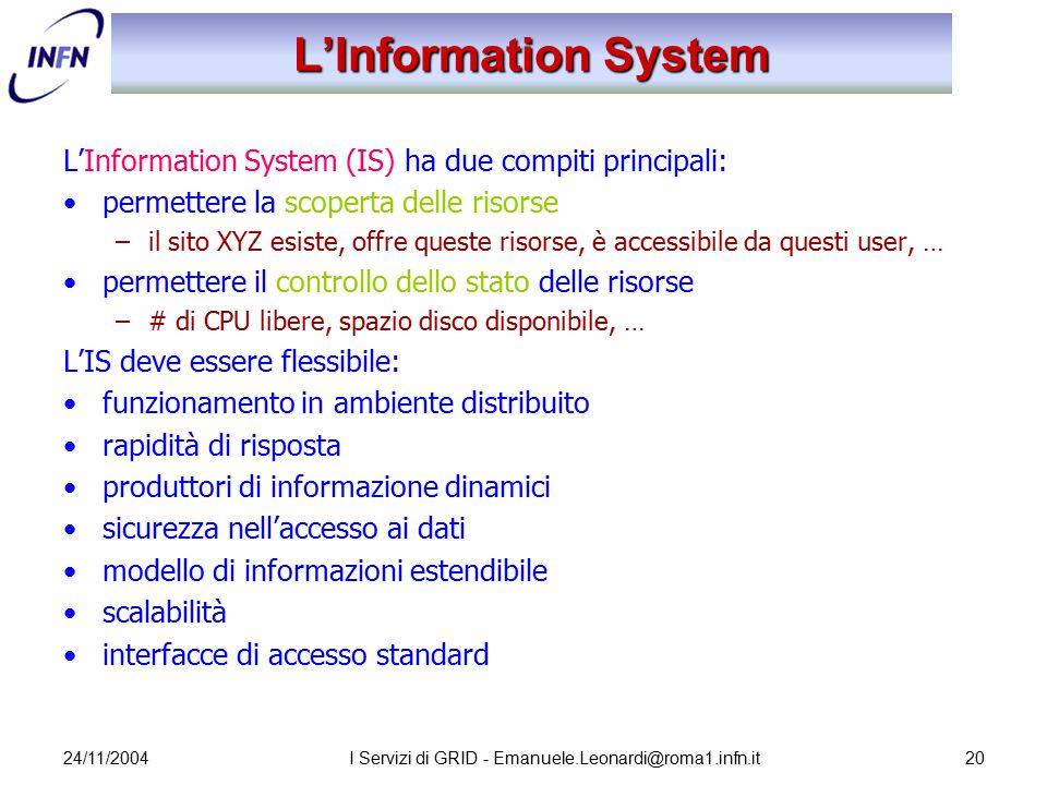 24/11/2004I Servizi di GRID - Emanuele.Leonardi@roma1.infn.it20 L'Information System L'Information System (IS) ha due compiti principali: permettere l