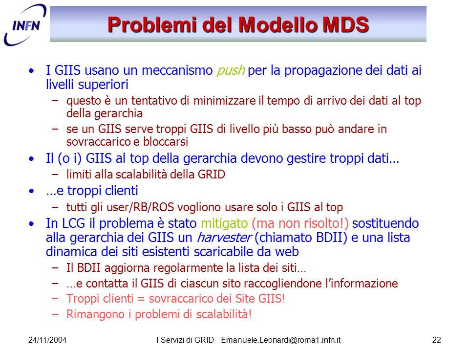 24/11/2004I Servizi di GRID - Emanuele.Leonardi@roma1.infn.it22 Problemi del Modello MDS I GIIS usano un meccanismo push per la propagazione dei dati