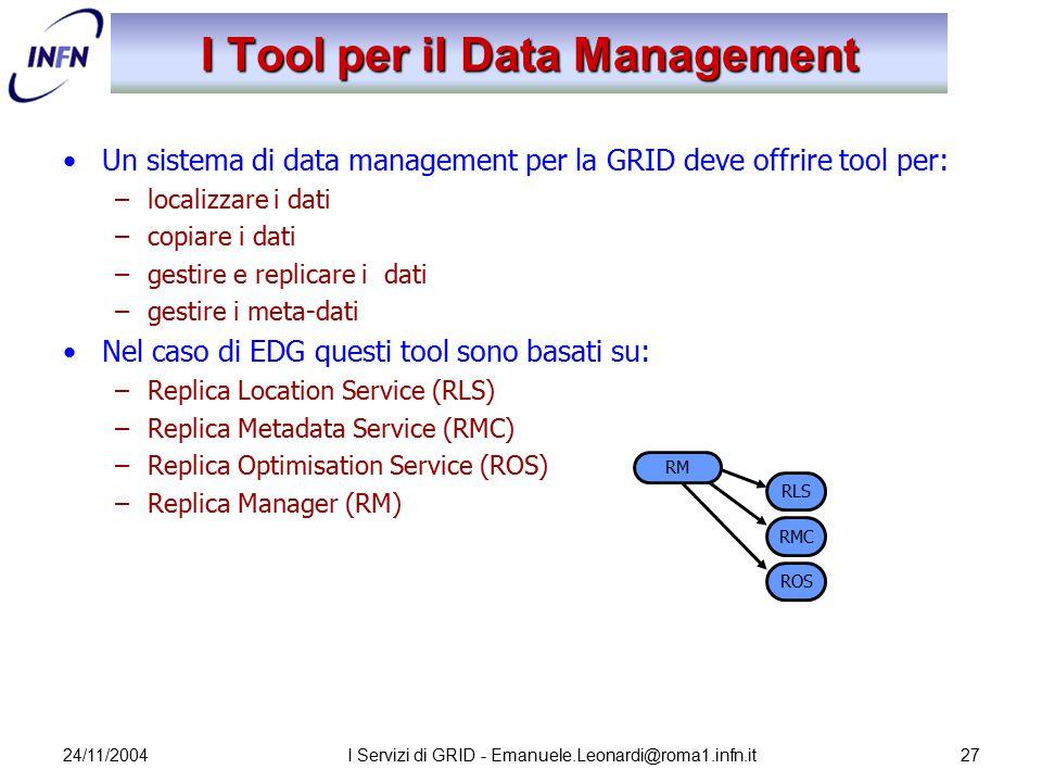 24/11/2004I Servizi di GRID - Emanuele.Leonardi@roma1.infn.it27 I Tool per il Data Management Un sistema di data management per la GRID deve offrire t