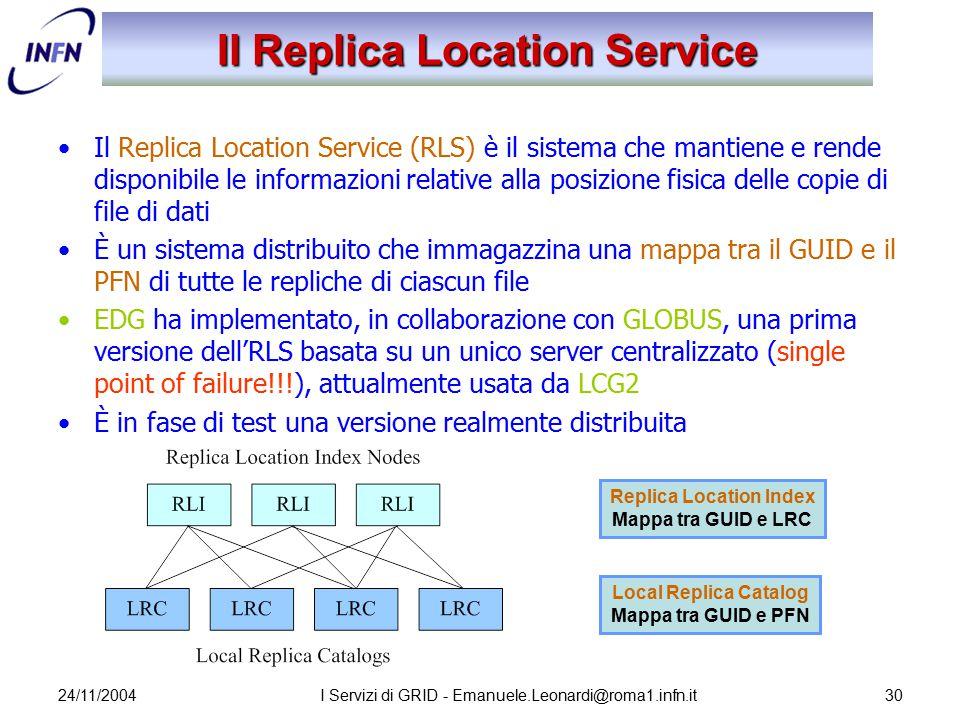 24/11/2004I Servizi di GRID - Emanuele.Leonardi@roma1.infn.it30 Il Replica Location Service Il Replica Location Service (RLS) è il sistema che mantien