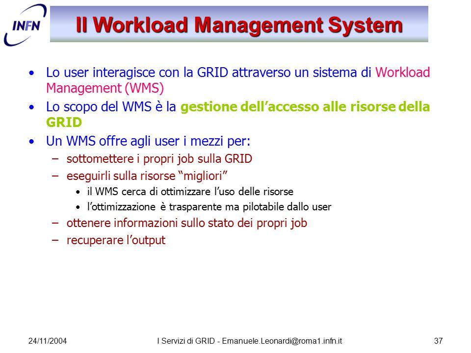 24/11/2004I Servizi di GRID - Emanuele.Leonardi@roma1.infn.it37 Il Workload Management System Lo user interagisce con la GRID attraverso un sistema di